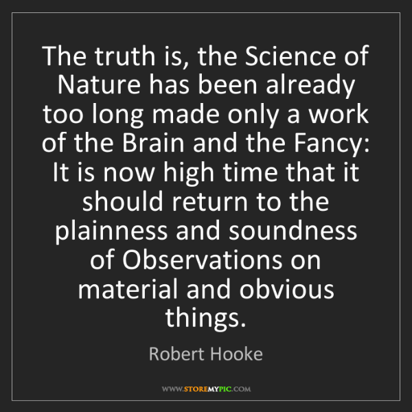 Robert Hooke: The truth is, the Science of Nature has been already...