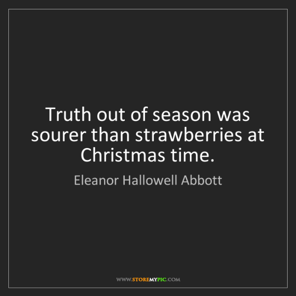 Eleanor Hallowell Abbott: Truth out of season was sourer than strawberries at Christmas...
