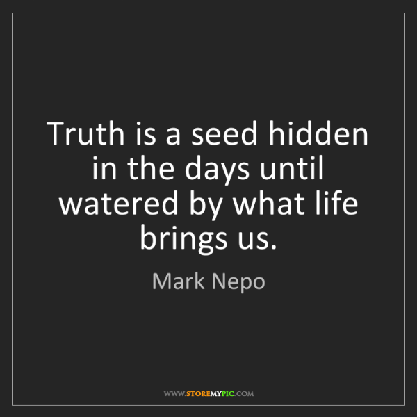Mark Nepo: Truth is a seed hidden in the days until watered by what...