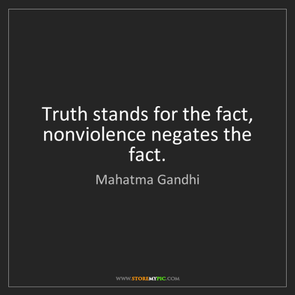 Mahatma Gandhi: Truth stands for the fact, nonviolence negates the fact.
