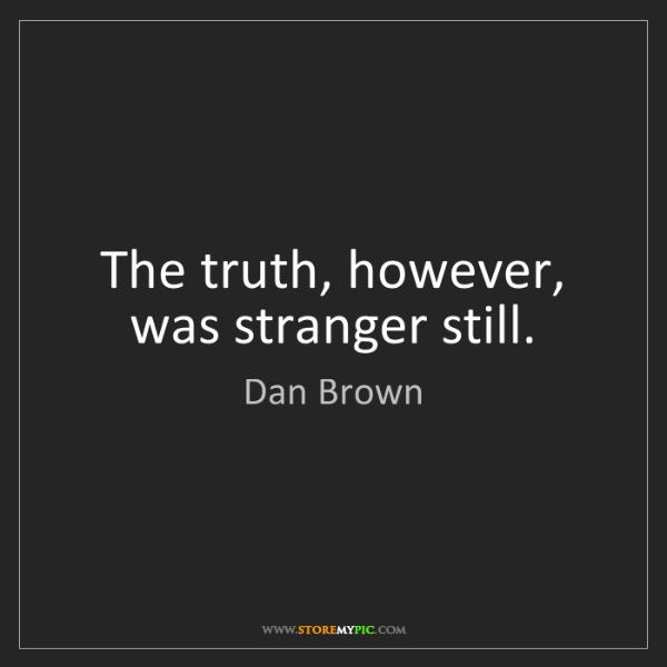 Dan Brown: The truth, however, was stranger still.