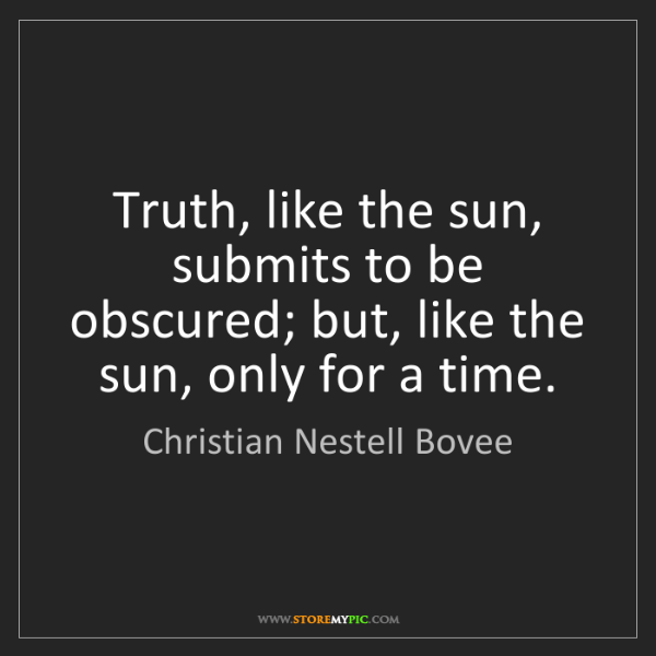 Christian Nestell Bovee: Truth, like the sun, submits to be obscured; but, like...