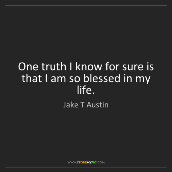 Jake T Austin: One truth I know for sure is that I am so blessed in...