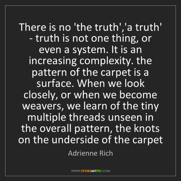 Adrienne Rich: There is no 'the truth','a truth' - truth is not one...