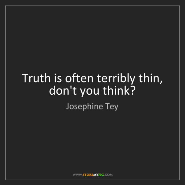 Josephine Tey: Truth is often terribly thin, don't you think?
