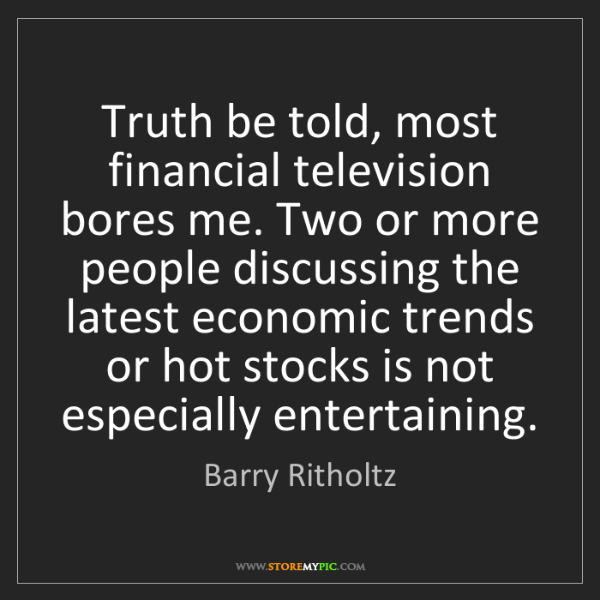 Barry Ritholtz: Truth be told, most financial television bores me. Two...