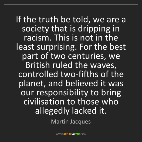 Martin Jacques: If the truth be told, we are a society that is dripping...