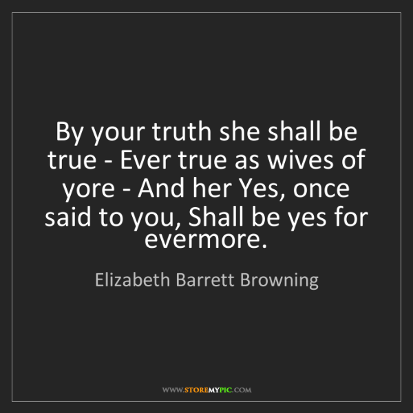 Elizabeth Barrett Browning: By your truth she shall be true - Ever true as wives...