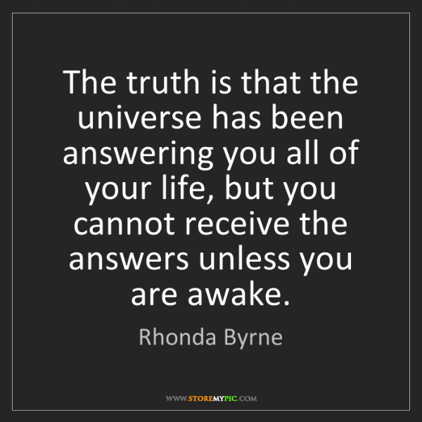 Rhonda Byrne: The truth is that the universe has been answering you...