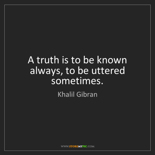 Khalil Gibran: A truth is to be known always, to be uttered sometimes.