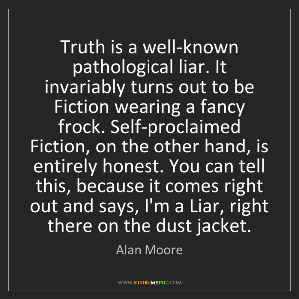 Alan Moore: Truth is a well-known pathological liar. It invariably...