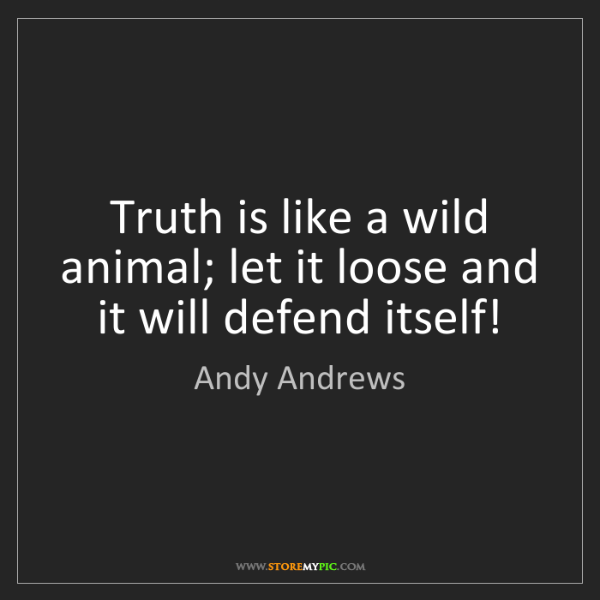 Andy Andrews: Truth is like a wild animal; let it loose and it will...