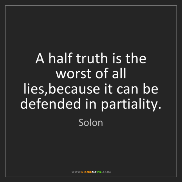 Solon: A half truth is the worst of all lies,because it can...