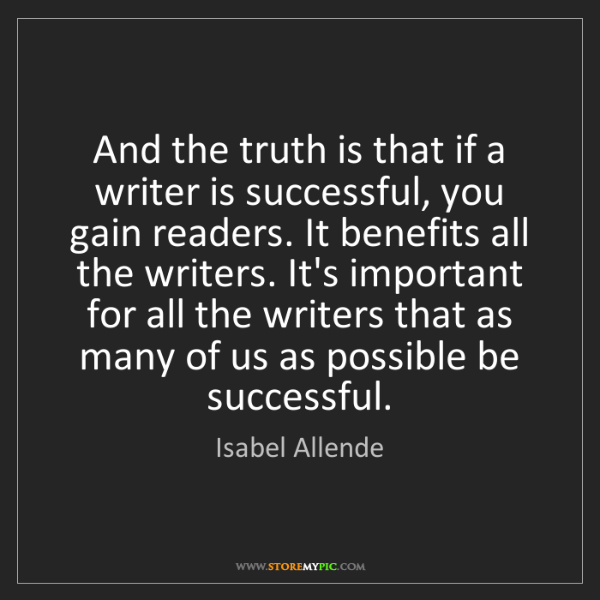 Isabel Allende: And the truth is that if a writer is successful, you...