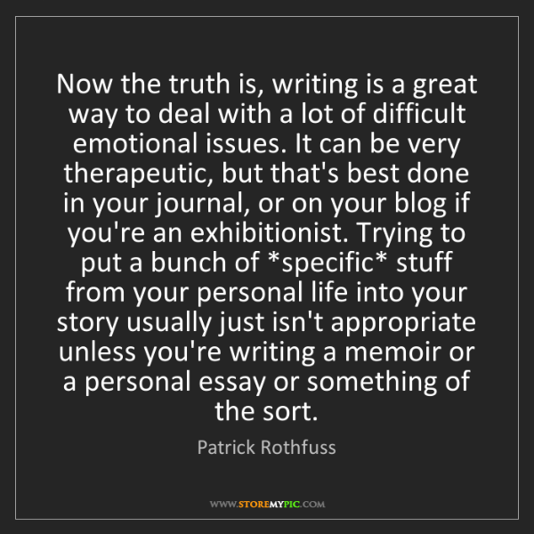 Patrick Rothfuss: Now the truth is, writing is a great way to deal with...