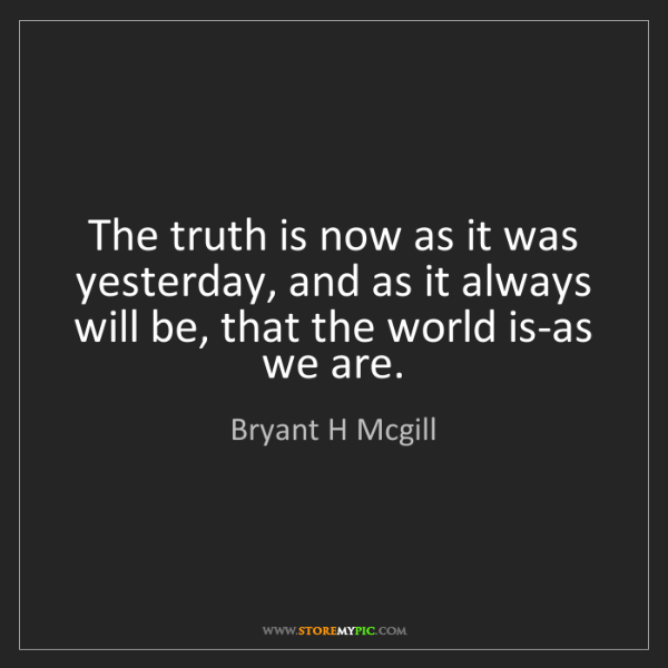 Bryant H Mcgill: The truth is now as it was yesterday, and as it always...