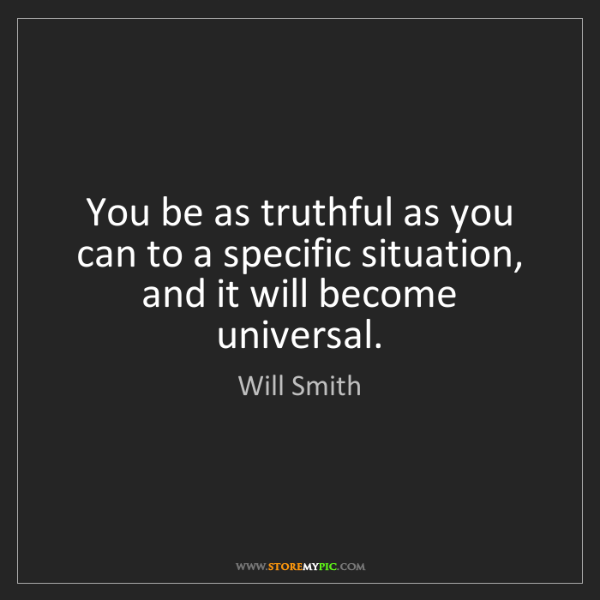 Will Smith: You be as truthful as you can to a specific situation,...