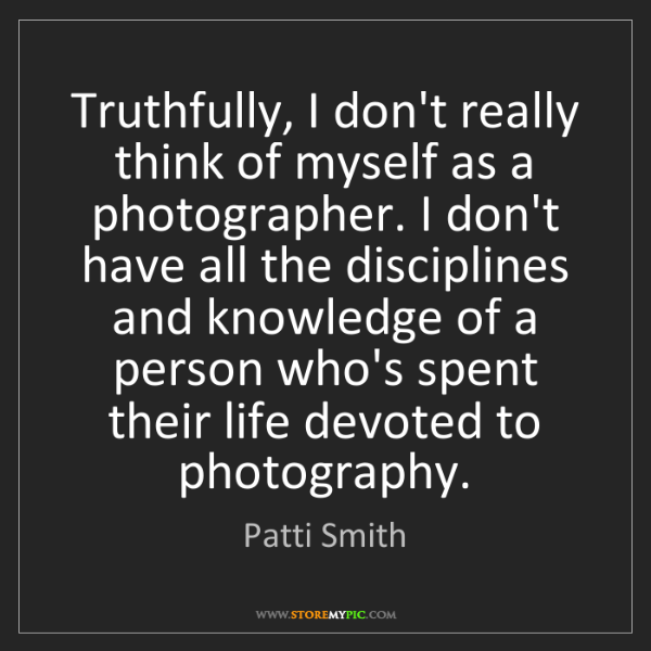 Patti Smith: Truthfully, I don't really think of myself as a photographer....