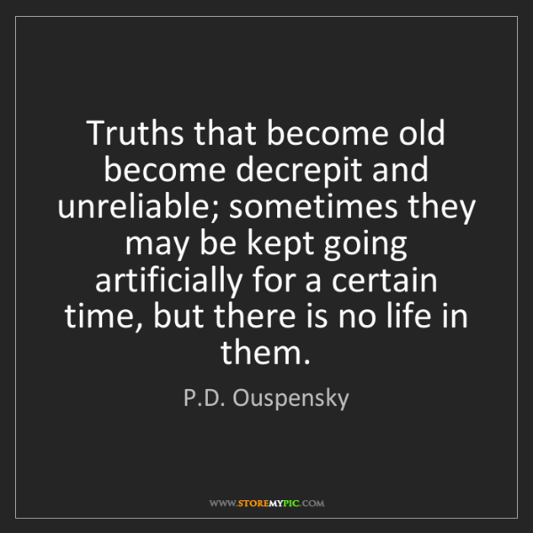 P.D. Ouspensky: Truths that become old become decrepit and unreliable;...