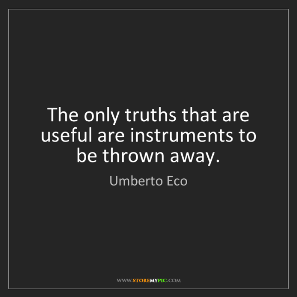 Umberto Eco: The only truths that are useful are instruments to be...