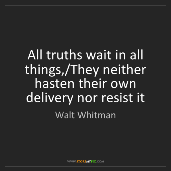 Walt Whitman: All truths wait in all things,/They neither hasten their...