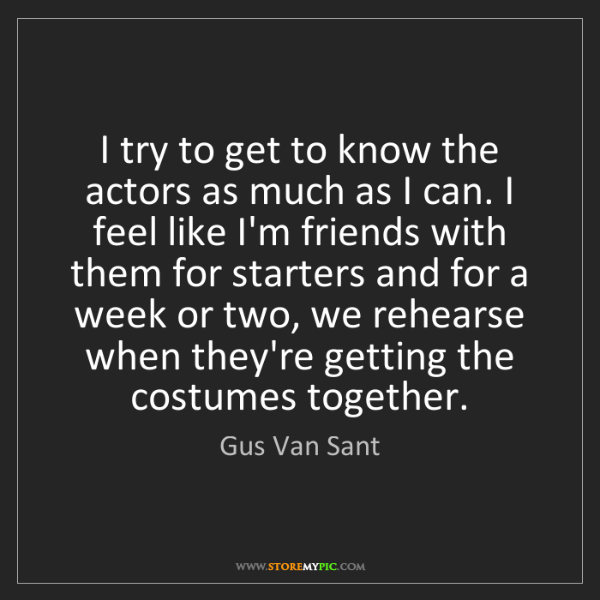 Gus Van Sant: I try to get to know the actors as much as I can. I feel...