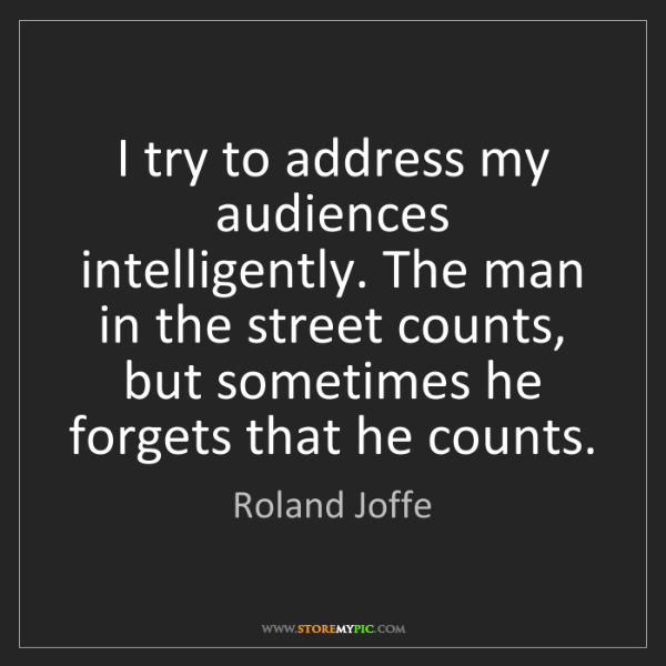 Roland Joffe: I try to address my audiences intelligently. The man...