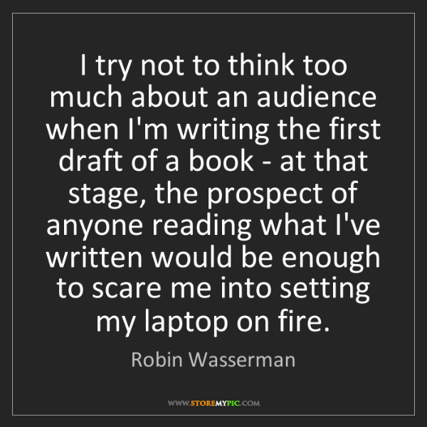 Robin Wasserman: I try not to think too much about an audience when I'm...