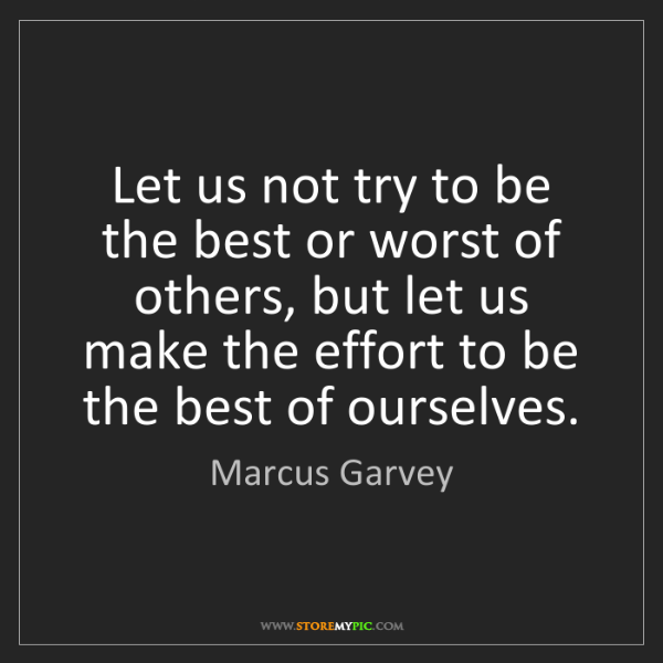 Marcus Garvey: Let us not try to be the best or worst of others, but...