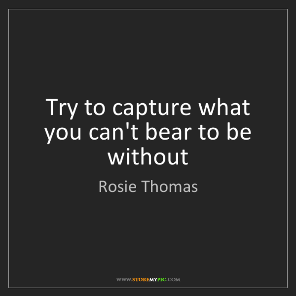 Rosie Thomas: Try to capture what you can't bear to be without