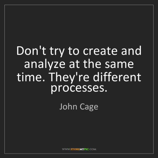 John Cage: Don't try to create and analyze at the same time. They're...
