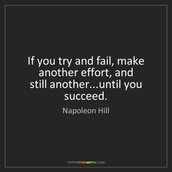 Napoleon Hill: If you try and fail, make another effort, and   still...