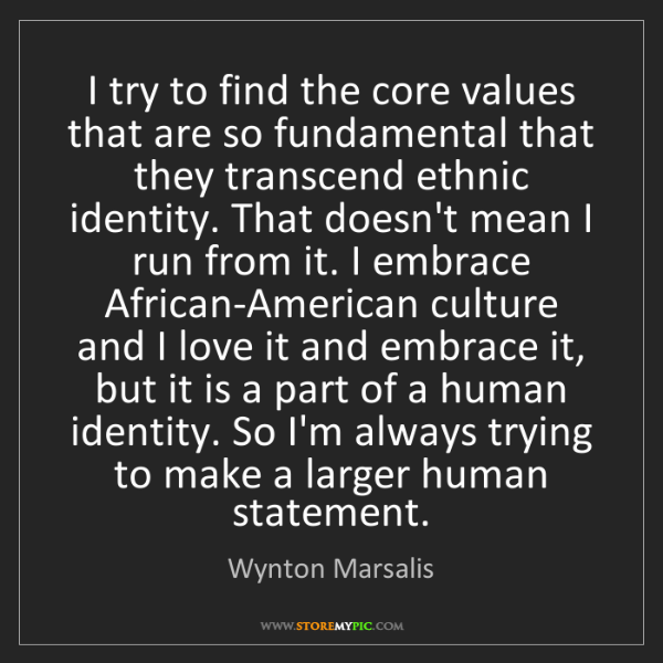 Wynton Marsalis: I try to find the core values that are so fundamental...