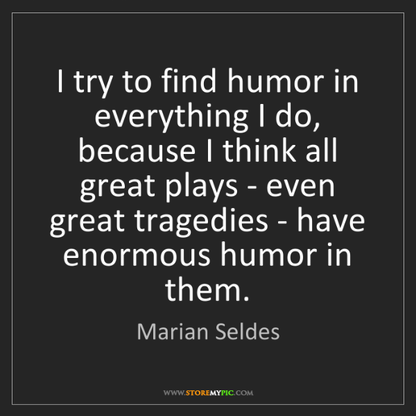 Marian Seldes: I try to find humor in everything I do, because I think...