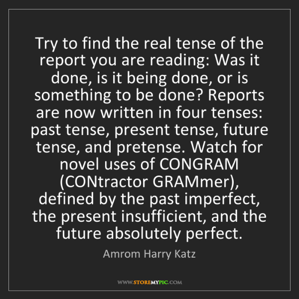 Amrom Harry Katz: Try to find the real tense of the report you are reading:...