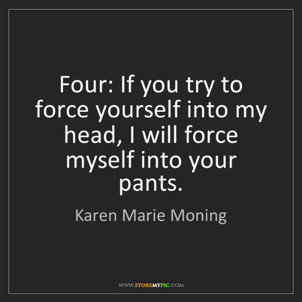 Karen Marie Moning: Four: If you try to force yourself into my head, I will...