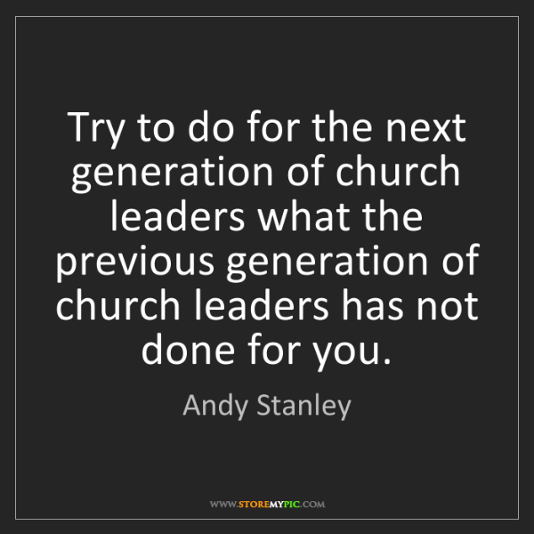 Andy Stanley: Try to do for the next generation of church leaders what...
