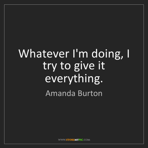 Amanda Burton: Whatever I'm doing, I try to give it everything.