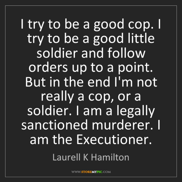 Laurell K Hamilton: I try to be a good cop. I try to be a good little soldier...