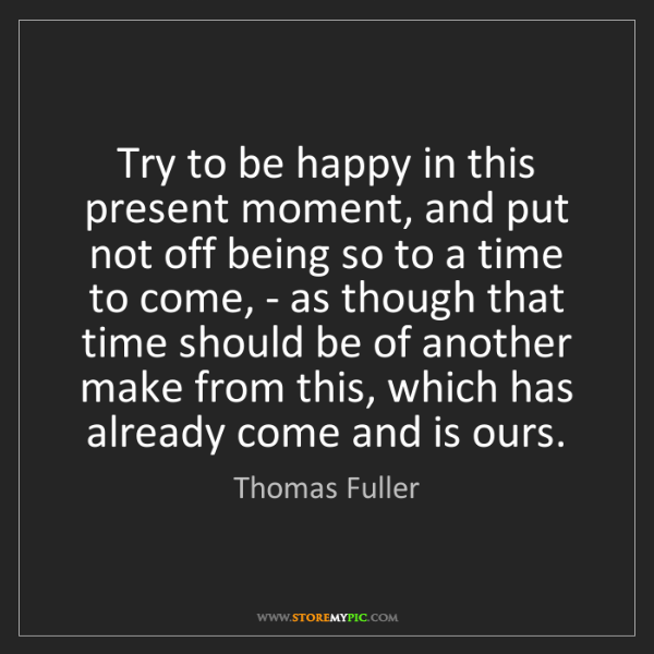 Thomas Fuller: Try to be happy in this present moment, and put not off...