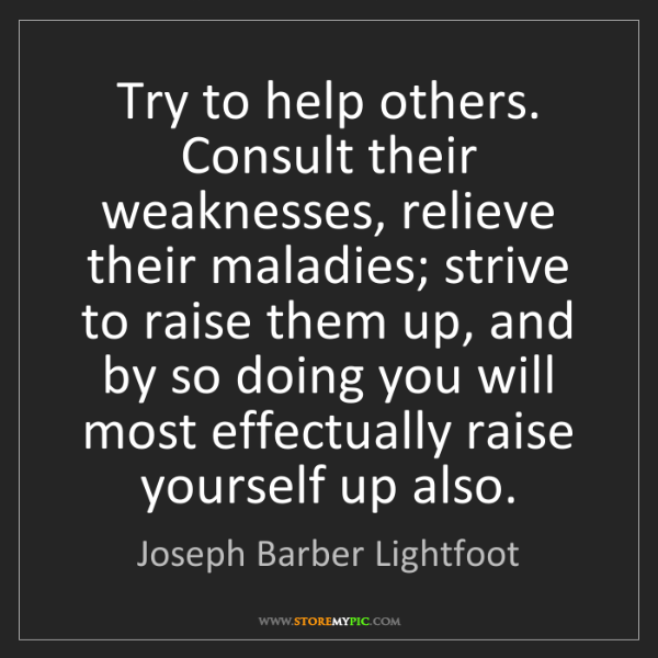 Joseph Barber Lightfoot: Try to help others. Consult their weaknesses, relieve...
