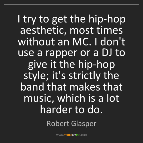 Robert Glasper: I try to get the hip-hop aesthetic, most times without...