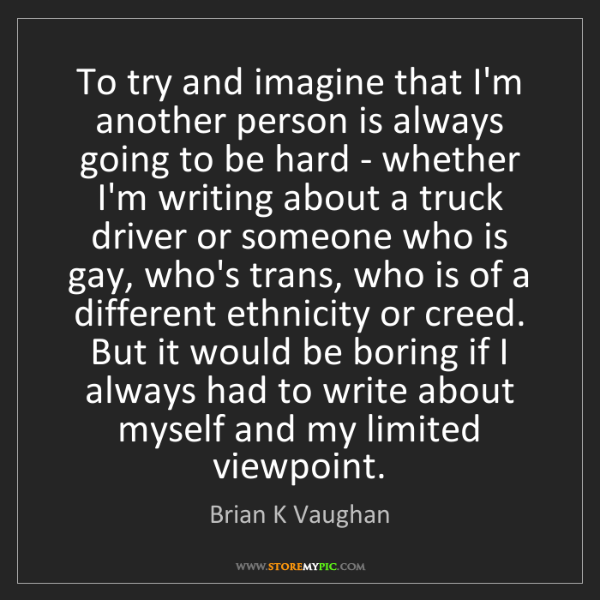 Brian K Vaughan: To try and imagine that I'm another person is always...
