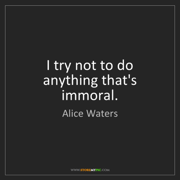 Alice Waters: I try not to do anything that's immoral.
