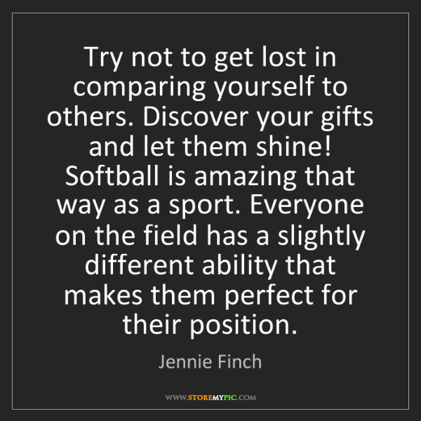 Jennie Finch: Try not to get lost in comparing yourself to others....