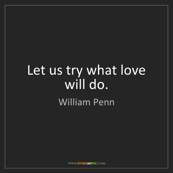 William Penn: Let us try what love will do.