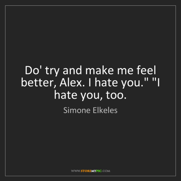 "Simone Elkeles: Do' try and make me feel better, Alex. I hate you."" ""I..."