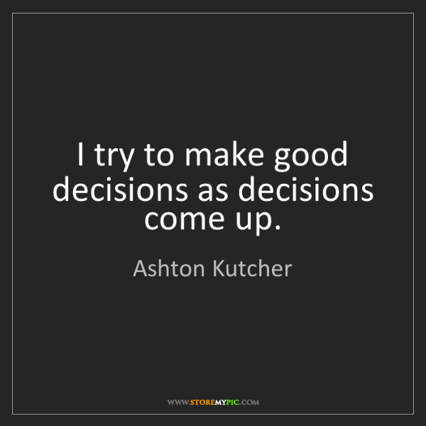 Ashton Kutcher: I try to make good decisions as decisions come up.