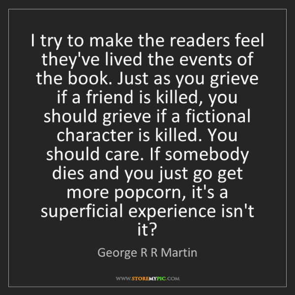 George R R Martin: I try to make the readers feel they've lived the events...