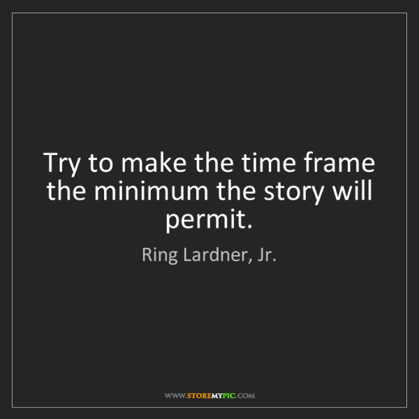 Ring Lardner, Jr.: Try to make the time frame the minimum the story will...